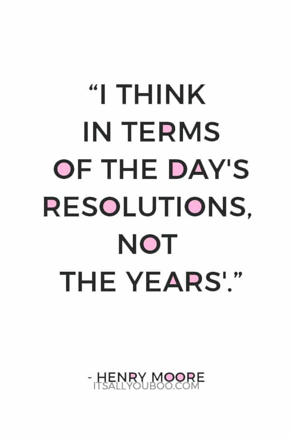 """""""I think in terms of the day's resolutions, not the years'."""" — Henry Moore"""