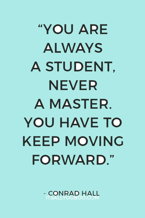"""""""You are always a student, never a master. You have to keep moving forward."""" ― Conrad Hall"""