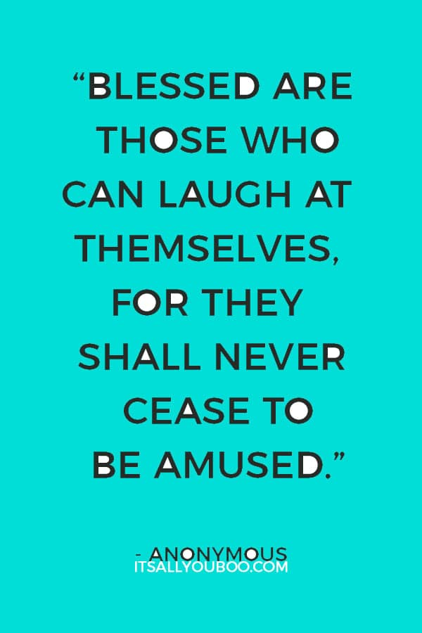 """""""Blessed are those who can laugh at themselves, for they shall never cease to be amused."""" ― Anonymous"""