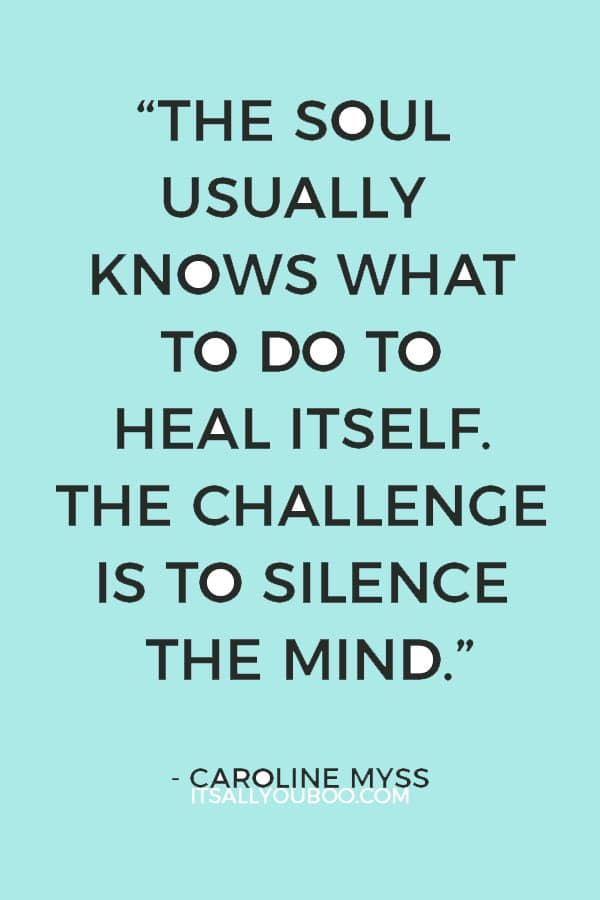 """""""The soul usually knows what to do to heal itself. The challenge is to silence the mind."""" – Caroline Myss"""