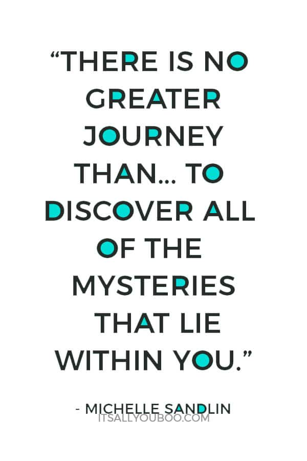 """""""There is no greater journey than the one that you must take to discover all of the mysteries that lie within you."""" – Michelle Sandlin"""