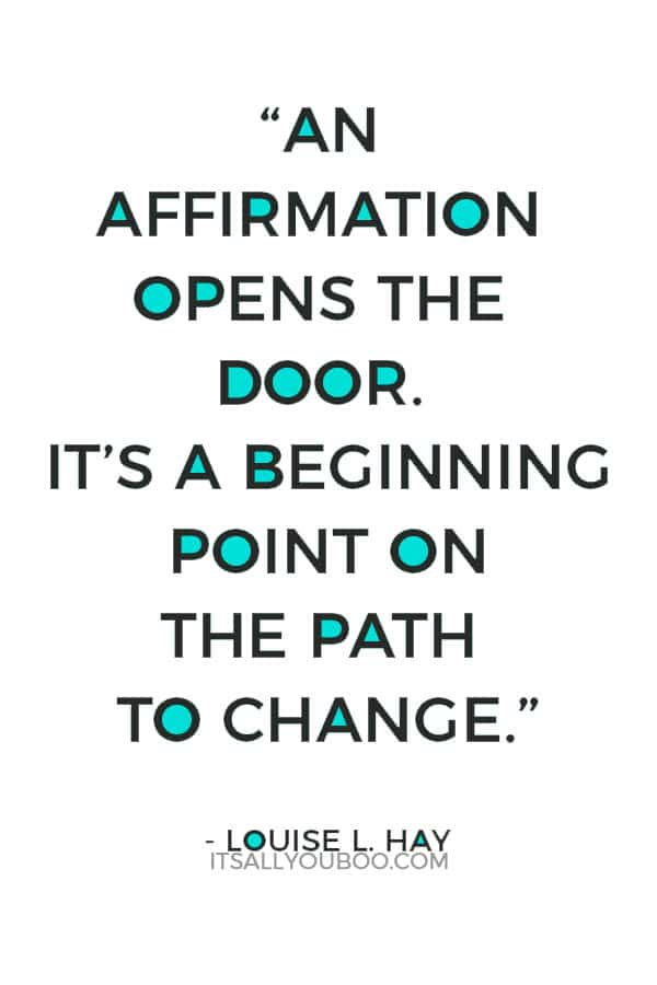 """An affirmation opens the door. It's a beginning point on the path to change."" - Louise L. Hay"