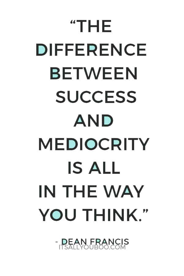 """The difference between success and mediocrity is all in the way you think."" - Dean Francis"
