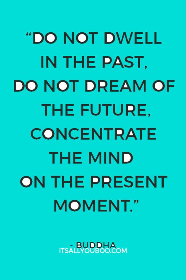 """Do not dwell in the past, do not dream of the future, concentrate the mind on the present moment."" – Buddha"