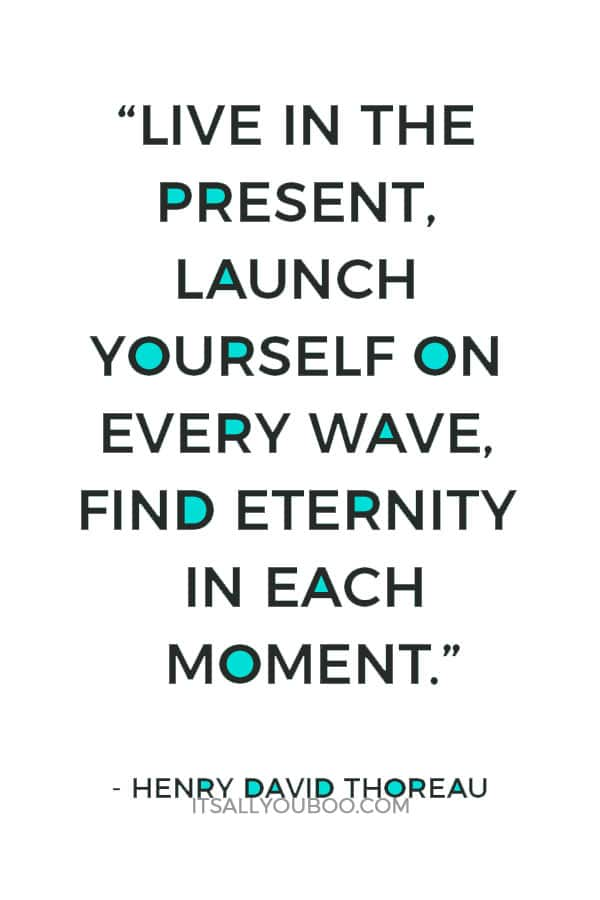 """Live in the present, launch yourself on every wave, find eternity in each moment."" – Henry David Thoreau"
