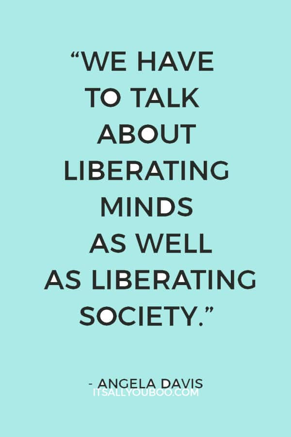 """""""We have to talk about liberating minds as well as liberating society.""""—Angela Davis"""