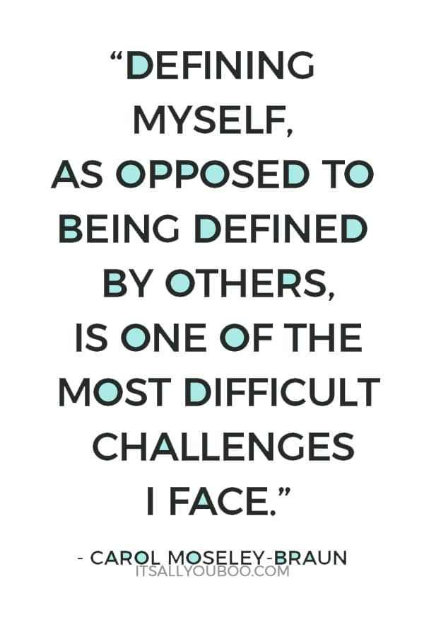 """""""Defining myself, as opposed to being defined by others, is one of the most difficult challenges I face."""" — Carol Moseley-Braun"""
