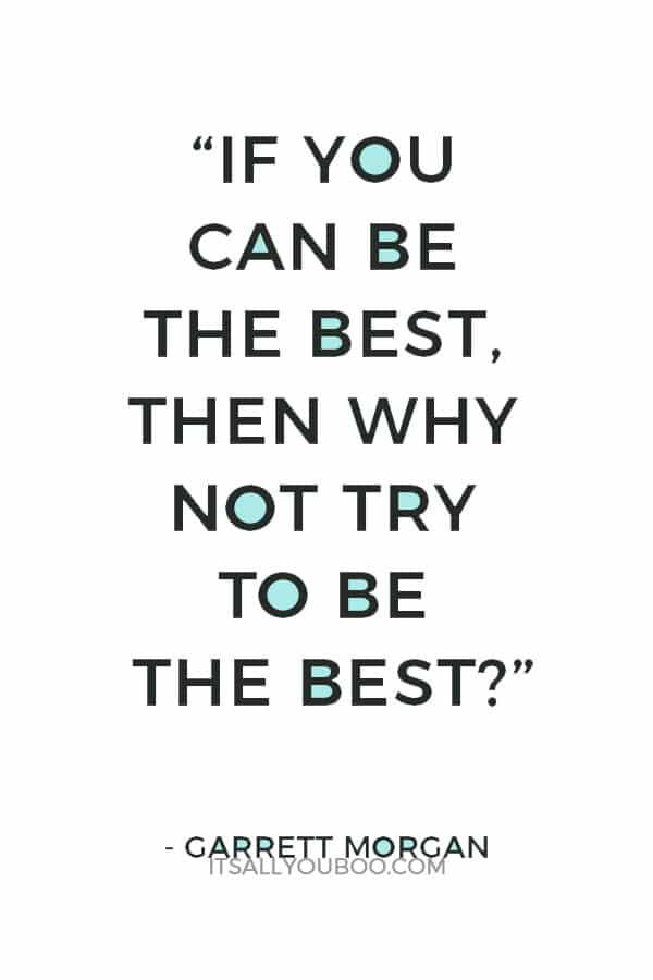 """""""If you can be the best, then why not try to be the best?""""— Garrett Morgan"""
