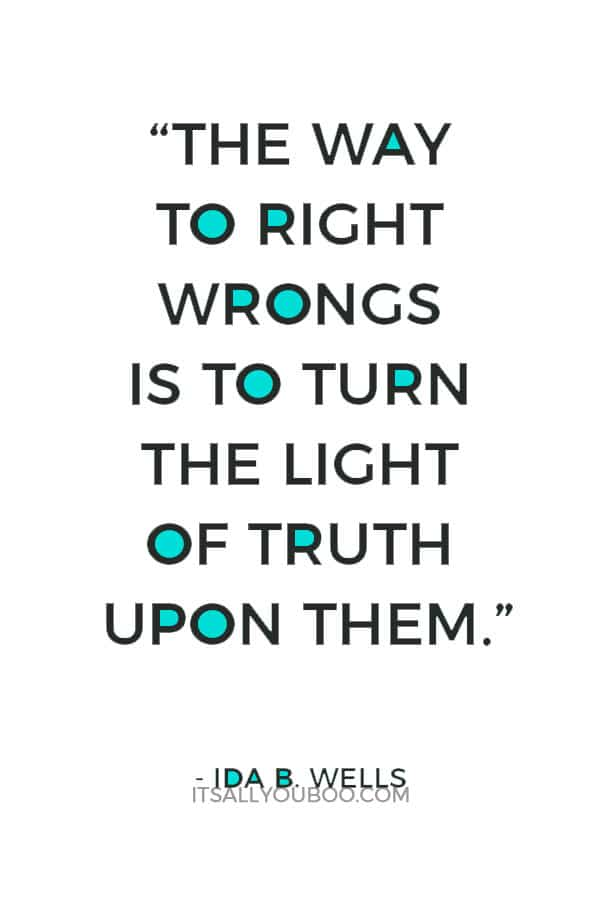 """""""The way to right wrongs is to turn the light of truth upon them."""" —Ida B. Wells"""
