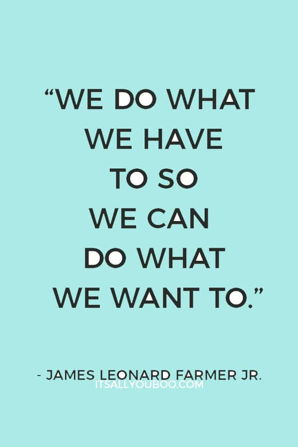 """""""We do what we have to so we can do what we want to.""""— James Leonard Farmer Jr."""