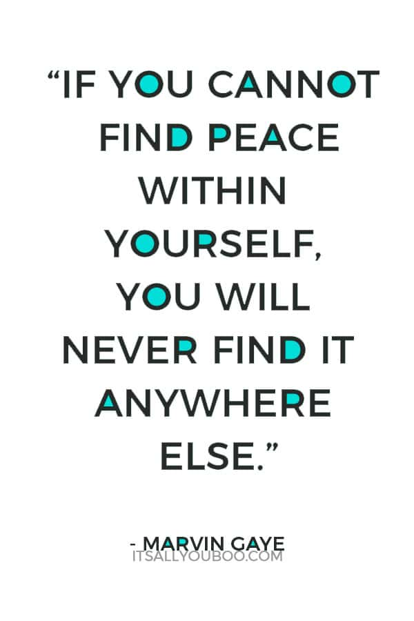 """""""If you cannot find peace within yourself, you will never find it anywhere else."""" — Marvin Gaye"""