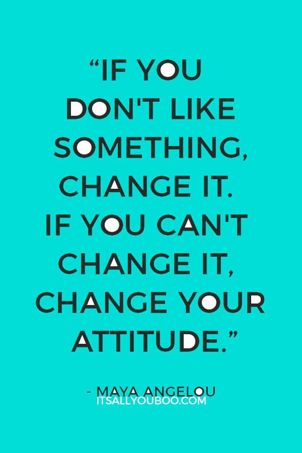 """""""If you don't like something, change it. If you can't change it, change your attitude."""" — Maya Angelou"""