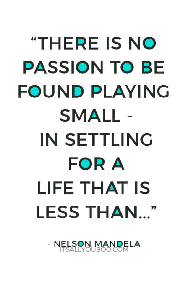 """""""There is no passion to be found playing small - in settling for a life that is less than the one you are capable of living."""" - Nelson Mandela"""