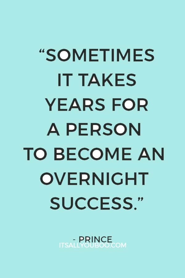 """""""Sometimes it takes years for a person to become an overnight success."""" — Prince"""