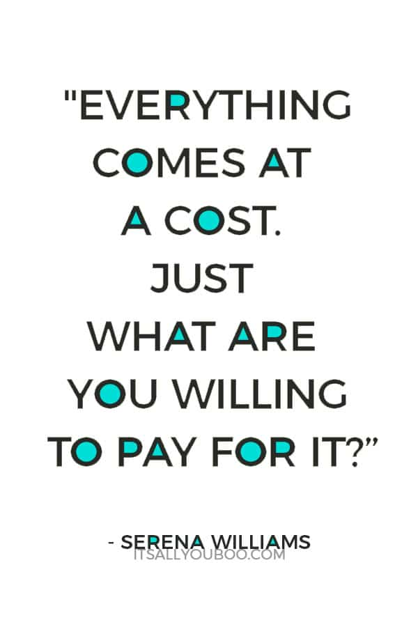 """""""Everything comes at a cost. Just what are you willing to pay for it?"""" — Serena Williams"""