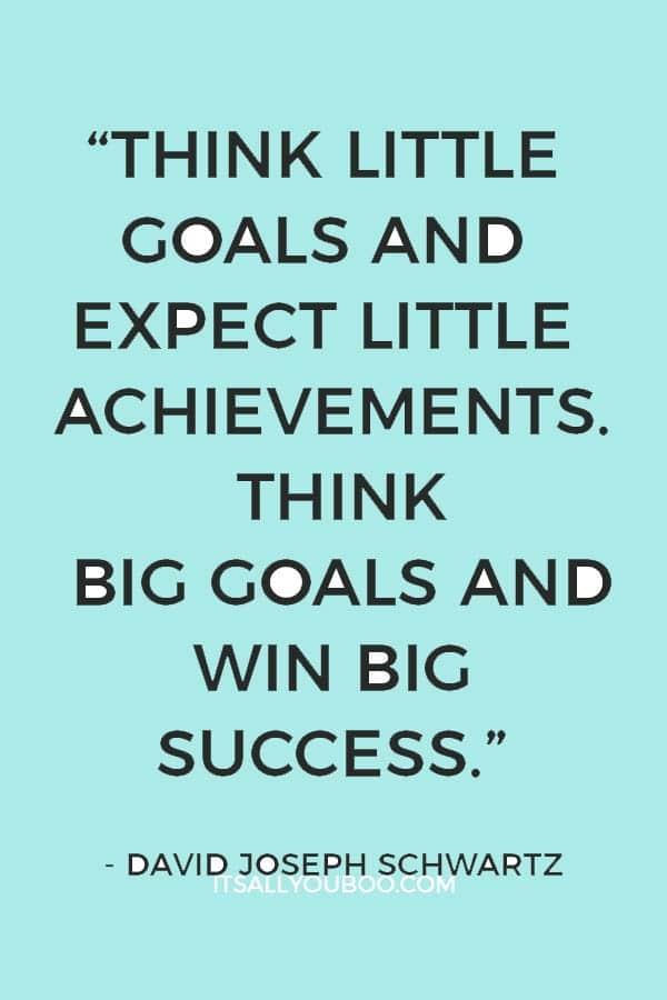 """Think little goals and expect little achievements. Think big goals and win big success."" – David Joseph Schwartz"