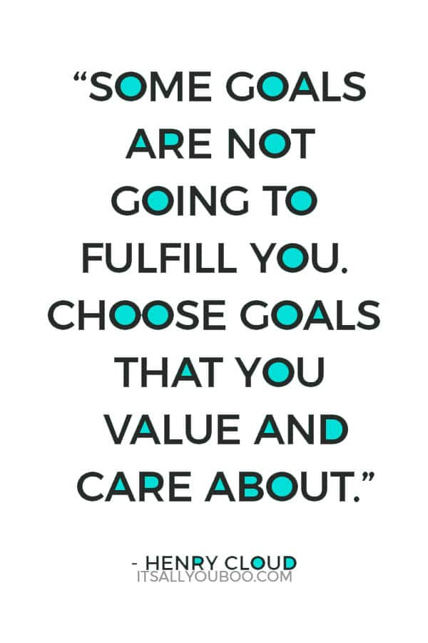 """""""Some goals are not going to fulfill you. Choose goals that you value and care about."""" – Henry Cloud"""