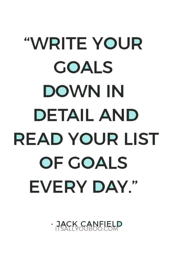 """""""Write your goals down in detail and read your list of goals every day. Some goals may entail a list of shorter goals. Losing a lot of weight, for example, should include mini-goals, such as 10-pound milestones. This will keep your subconscious mind focused on what you want step by step."""" – Jack Canfield"""