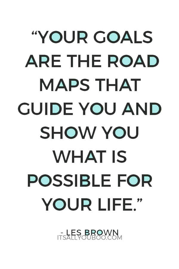 """""""Your goals are the road maps that guide you and show you what is possible for your life."""" – Les Brown"""