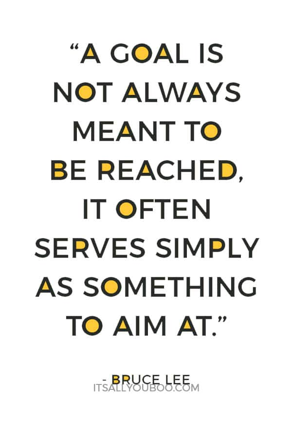 """""""A goal is not always meant to be reached, it often serves simply as something to aim at."""" – Bruce Lee"""