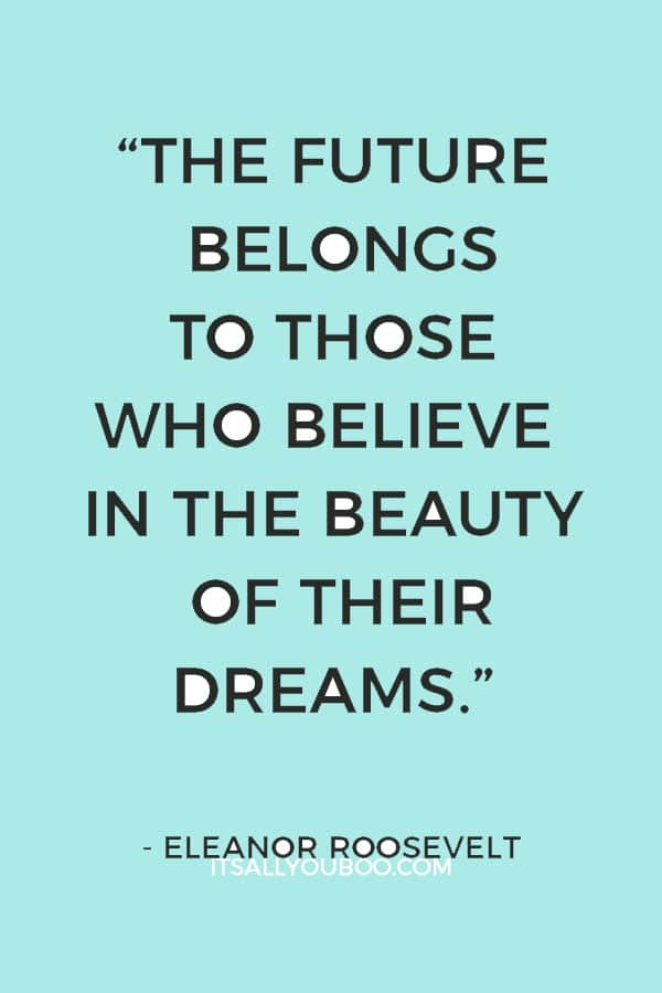 """""""The future belongs to those who believe in the beauty of their dreams."""" — Eleanor Roosevelt"""
