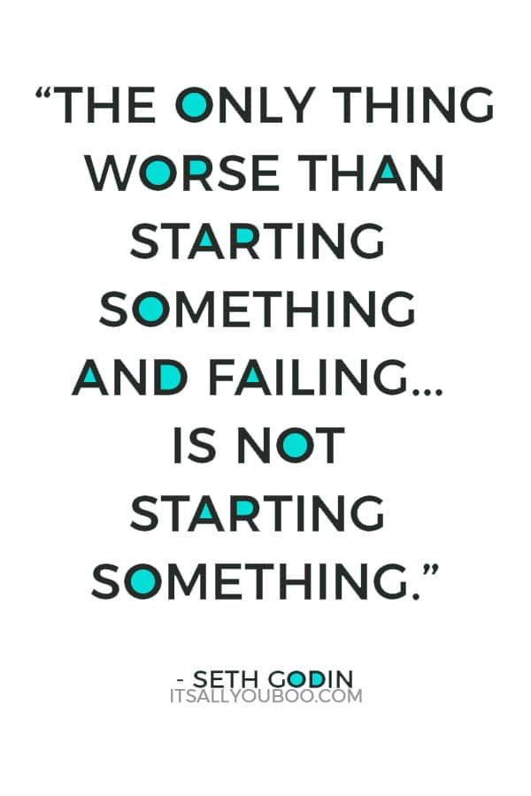 """""""The only thing worse than starting something and failing... is not starting something."""" – Seth Godin"""