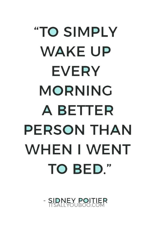 """""""To simply wake up every morning a better person than when I went to bed."""" - Sidney Poitier"""