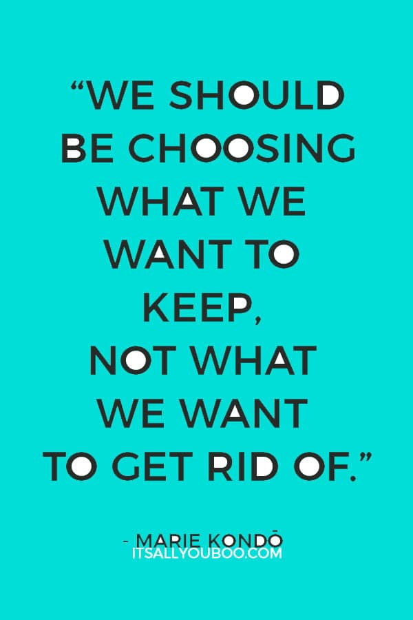 """""""We should be choosing what we want to keep, not what we want to get rid of."""" ― Marie Kondō, The Life-Changing Magic of Tidying Up"""