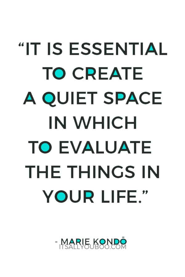 """""""It is essential to create a quiet space in which to evaluate the things in your life."""" - Marie Kondo"""