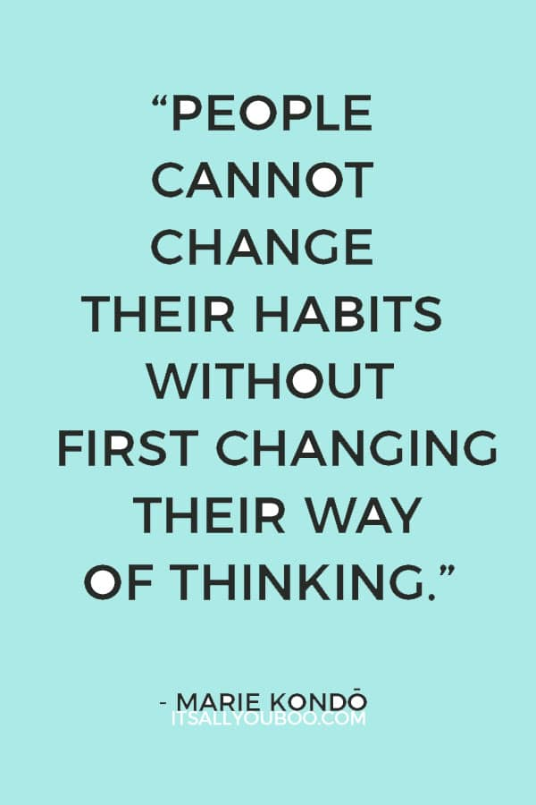 """""""People cannot change their habits without first changing their way of thinking."""" ― Marie Kondō"""
