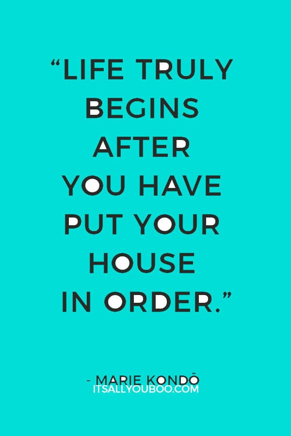 """""""Life truly begins after you have put your house in order."""" - Marie Kondo"""