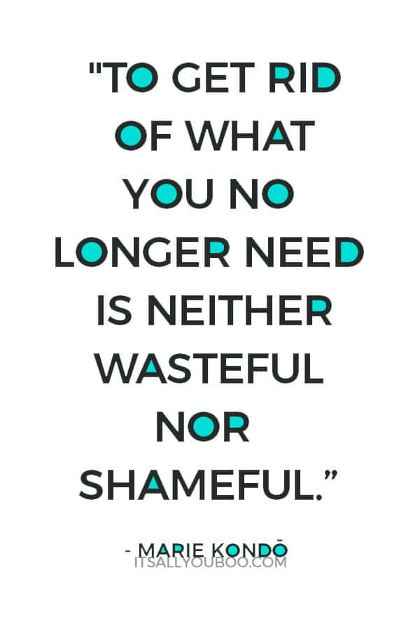 """""""To get rid of what you no longer need is neither wasteful nor shameful."""" - Marie Kondo"""