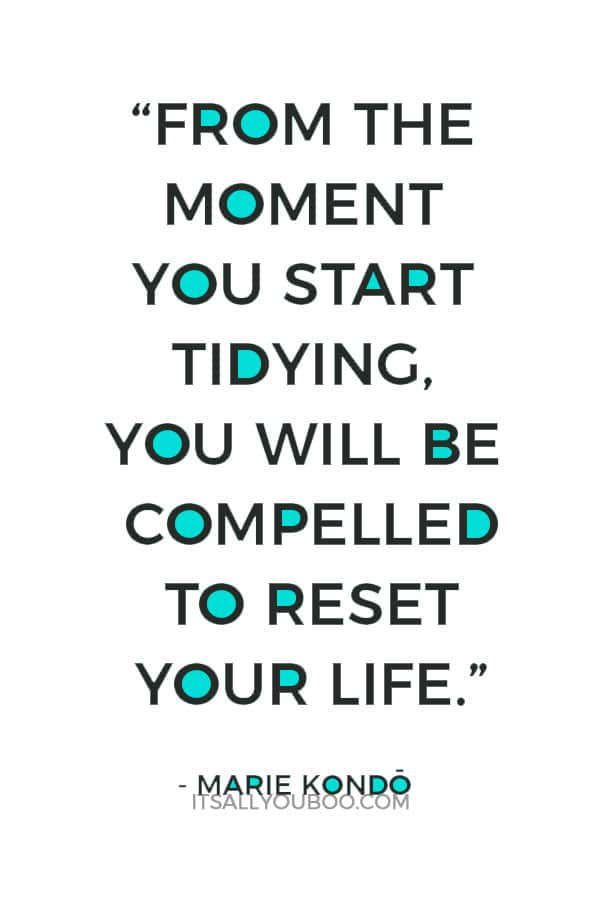 """""""From the moment you start tidying, you will be compelled to reset your life."""" - Marie Kondo"""