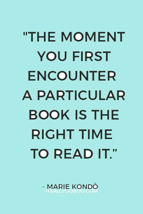 """""""For books, timing is everything. The moment you first encounter a particular book is the right time to read it."""" - Marie Kondo"""