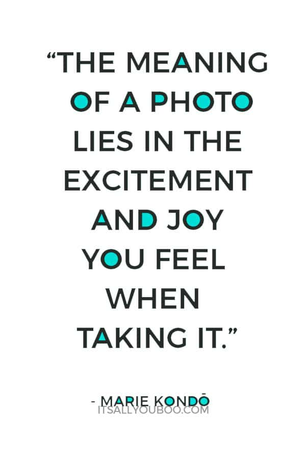 """""""The meaning of a photo lies in the excitement and joy you feel when taking it."""" - Marie Kondo"""