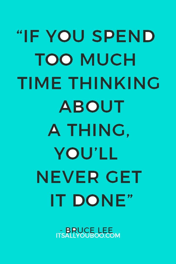 """""""If you spend too much time thinking about a thing, you'll never get it done"""" - Bruce Lee"""