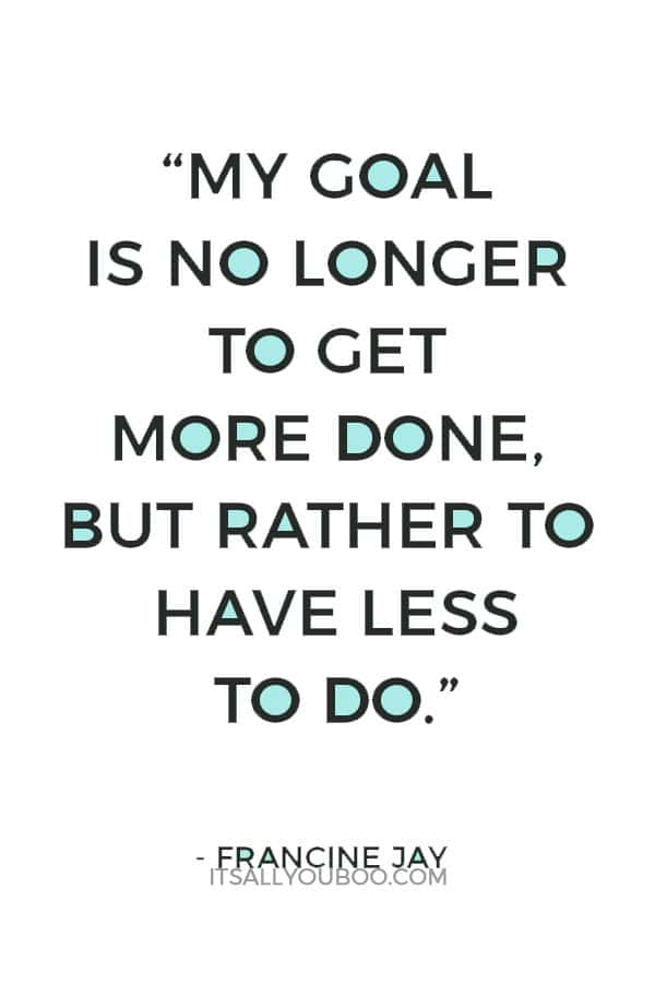 """""""My goal is no longer to get more done, but rather to have less to do."""" – Francine Jay"""
