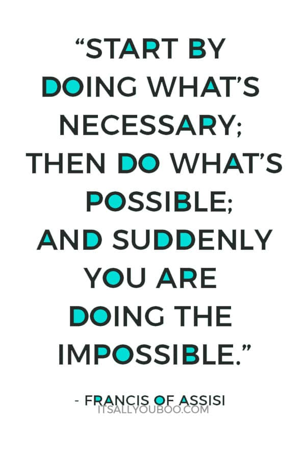 """""""Start by doing what's necessary; then do what's possible; and suddenly you are doing the impossible."""" – Francis Of Assisi"""
