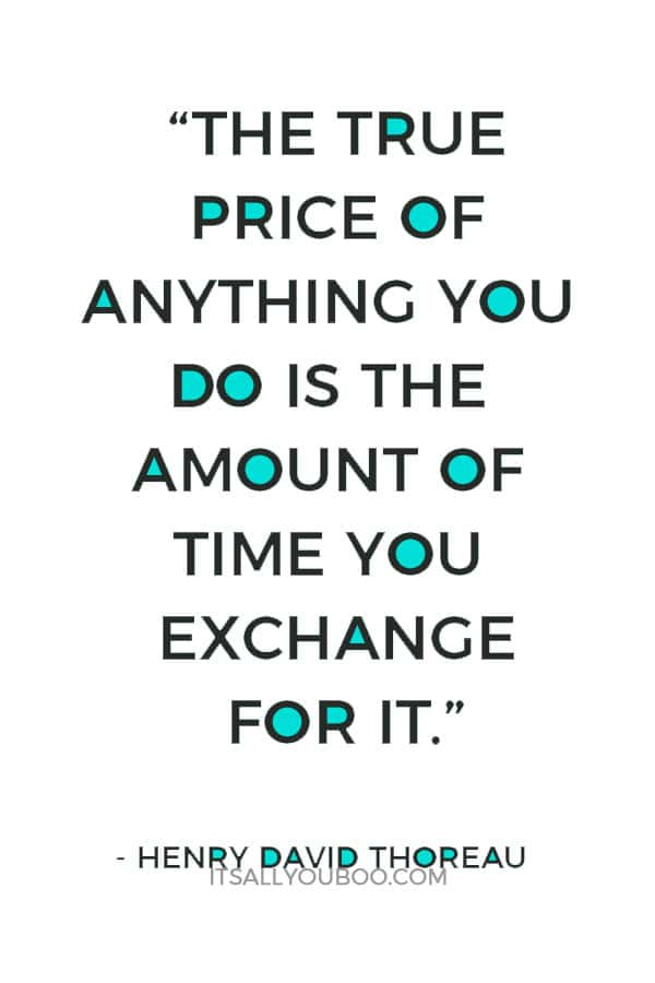 """""""The true price of anything you do is the amount of time you exchange for it.""""― Henry David Thoreau"""