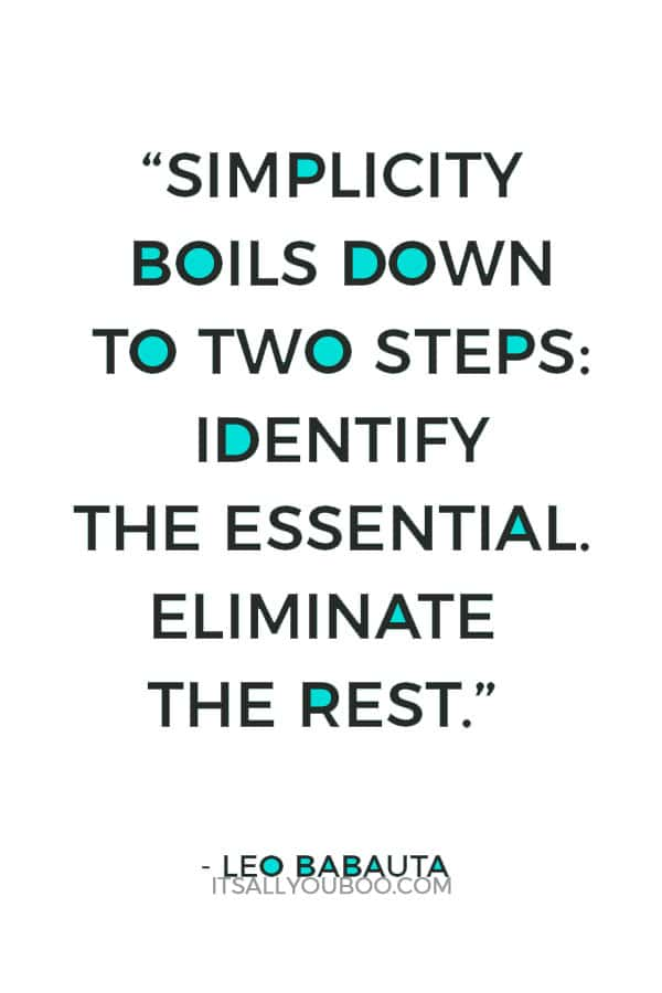 """""""Simplicity boils down to two steps: Identify the essential. Eliminate the rest."""" – Leo Babauta"""