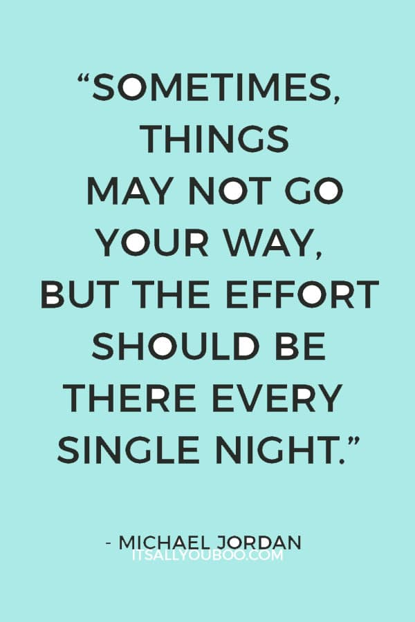 """""""Sometimes, things may not go your way, but the effort should be there every single night."""" – Michael Jordan"""
