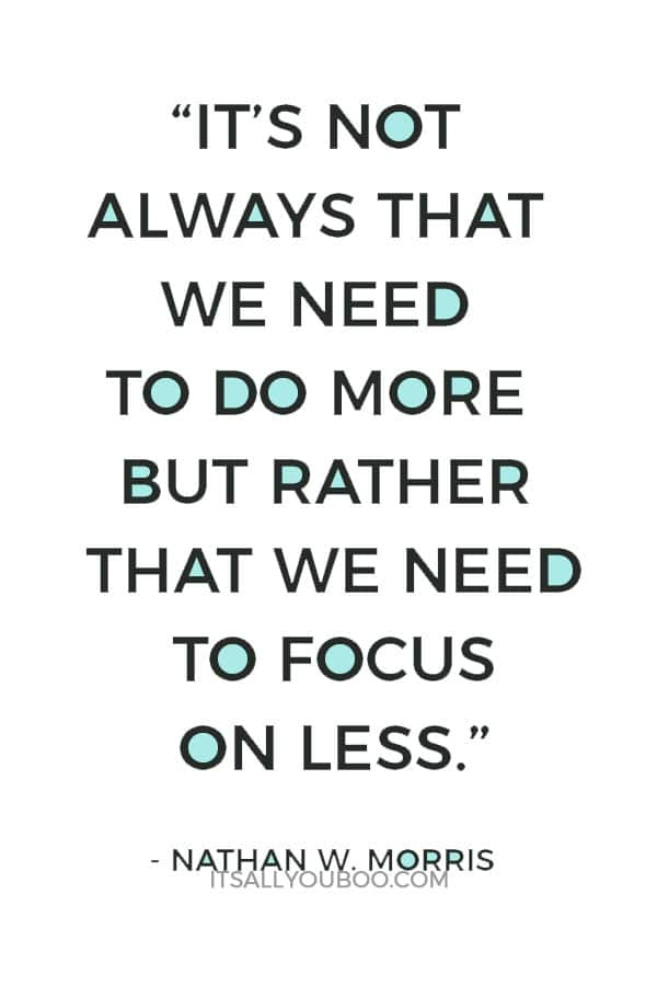 """""""It's not always that we need to do more but rather that we need to focus on less."""" ― Nathan W. Morris"""