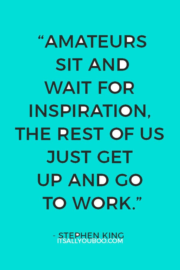 """""""Amateurs sit and wait for inspiration, the rest of us just get up and go to work."""" – Stephen King"""