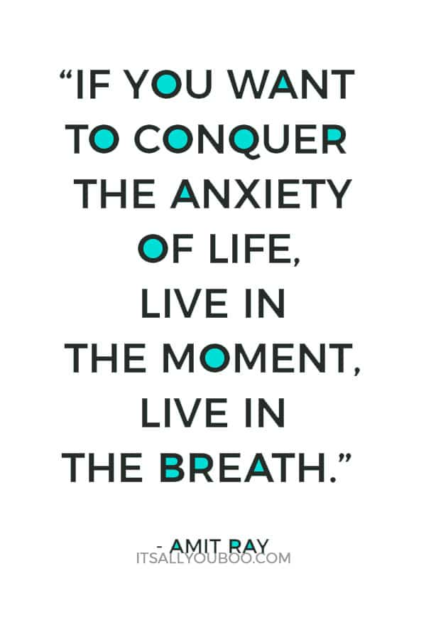 """""""If you want to conquer the anxiety of life, live in the moment, live in the breath."""" - Amit Ray"""