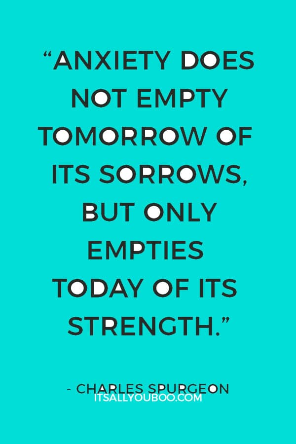 """""""Anxiety does not empty tomorrow of its sorrows, but only empties today of its strength."""" — Charles Spurgeon"""