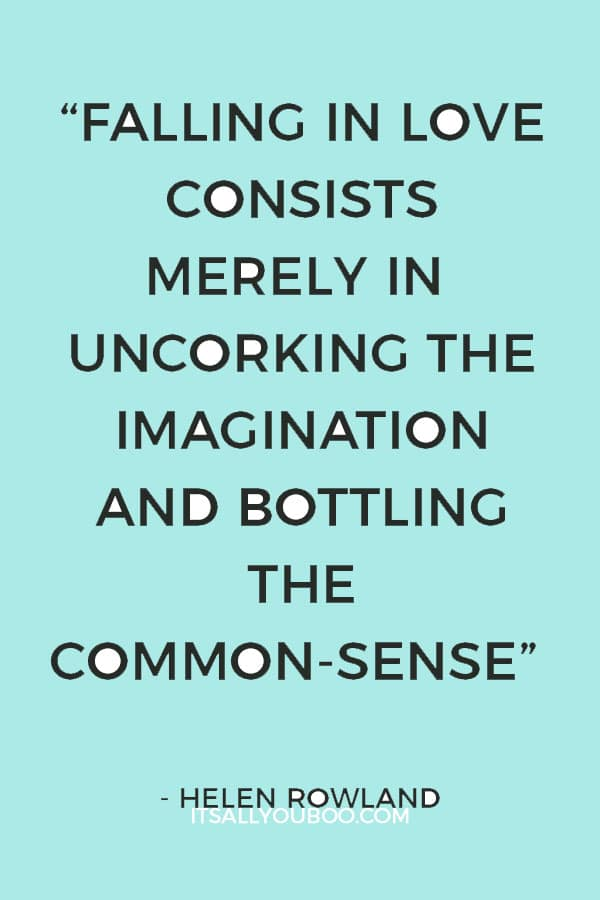 """""""Falling in love consists merely in uncorking the imagination and bottling the common-sense."""" – Helen Rowland"""