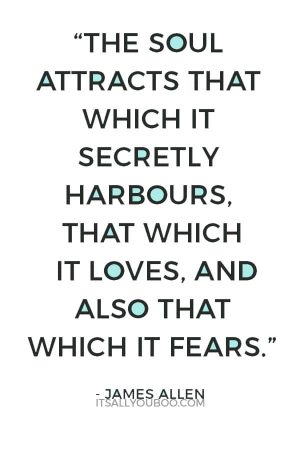 """""""The soul attracts that which it secretly harbours, that which it loves, and also that which it fears."""" – James Allen"""