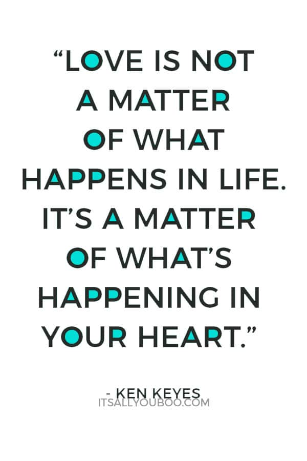 """""""Love is not a matter of what happens in life. It's a matter of what's happening in your heart."""" – Ken Keyes"""