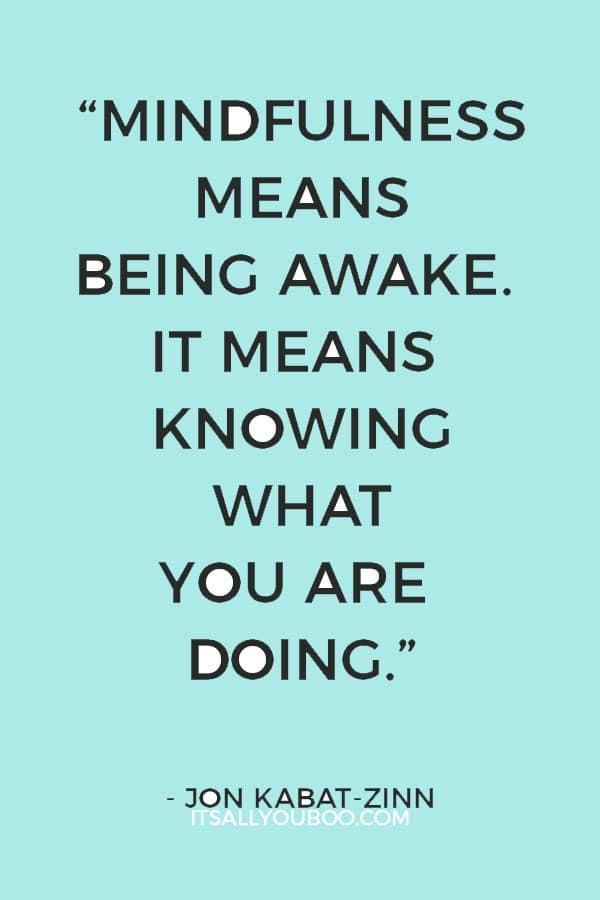 """Mindfulness means being awake. It means knowing what you are doing."" – Jon Kabat-Zinn"