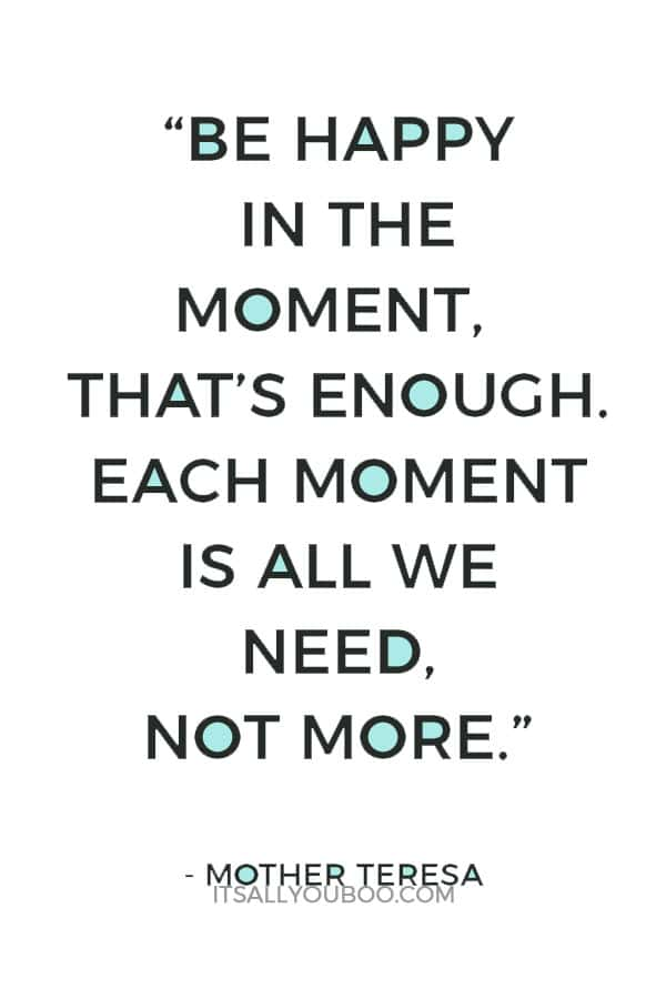 """Be happy in the moment, that's enough. Each moment is all we need, not more."" – Mother Teresa"
